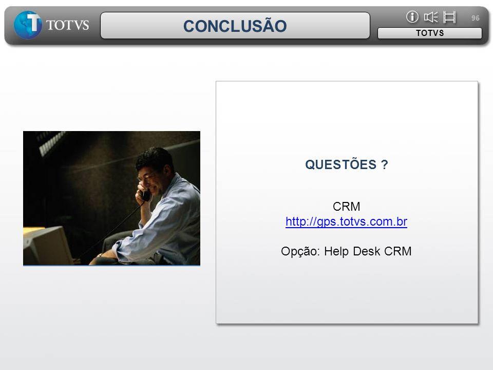 96 QUESTÕES ? TOTVS CONCLUSÃO CRM http://gps.totvs.com.br Opção: Help Desk CRM