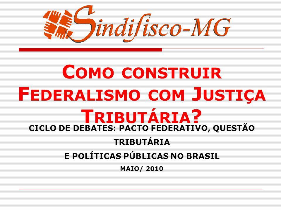 CICLO DE DEBATES: PACTO FEDERATIVO, QUESTÃO TRIBUTÁRIA E POLÍTICAS PÚBLICAS NO BRASIL MAIO/ 2010 C OMO CONSTRUIR F EDERALISMO COM J USTIÇA T RIBUTÁRIA ?