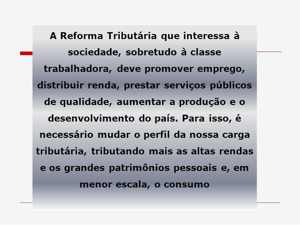 A Reforma Tributária que interessa à sociedade, sobretudo à classe trabalhadora, deve promover emprego, distribuir renda, prestar serviços públicos de qualidade, aumentar a produção e o desenvolvimento do país.