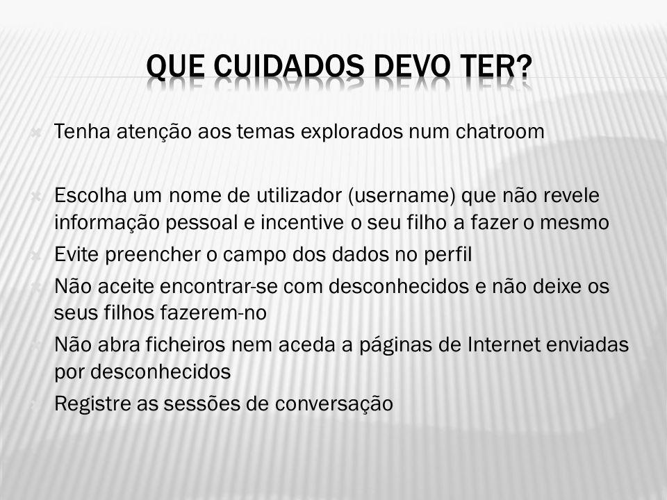  Tenha atenção aos temas explorados num chatroom  Escolha um nome de utilizador (username) que não revele informação pessoal e incentive o seu filho