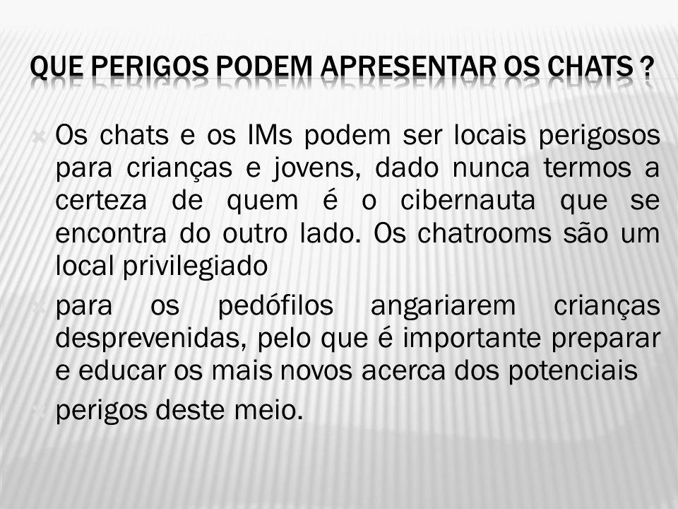  Os chats e os IMs podem ser locais perigosos para crianças e jovens, dado nunca termos a certeza de quem é o cibernauta que se encontra do outro lado.