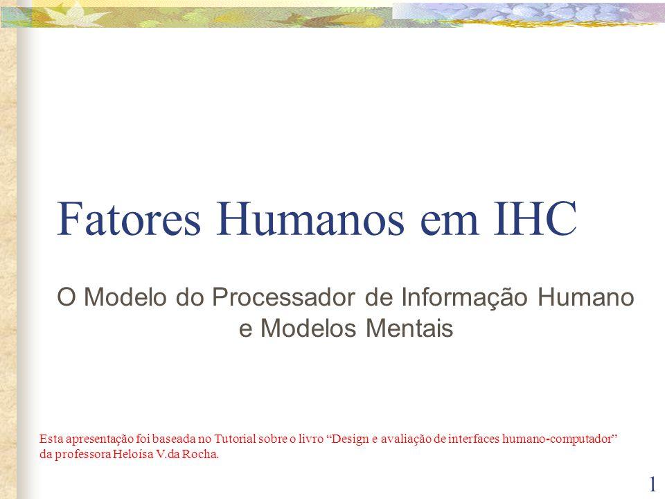 1 Fatores Humanos em IHC O Modelo do Processador de Informação Humano e Modelos Mentais Esta apresentação foi baseada no Tutorial sobre o livro Design e avaliação de interfaces humano-computador da professora Heloísa V.da Rocha.