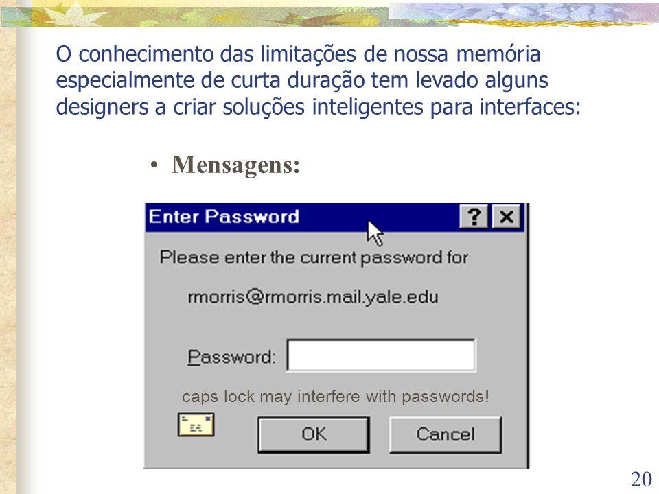 20 O conhecimento das limitações de nossa memória especialmente de curta duração tem levado alguns designers a criar soluções inteligentes para interfaces: caps lock may interfere with passwords.