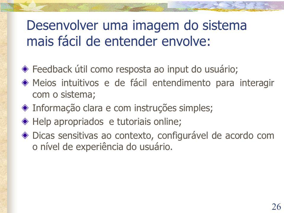 26 Desenvolver uma imagem do sistema mais fácil de entender envolve: Feedback útil como resposta ao input do usuário; Meios intuitivos e de fácil ente