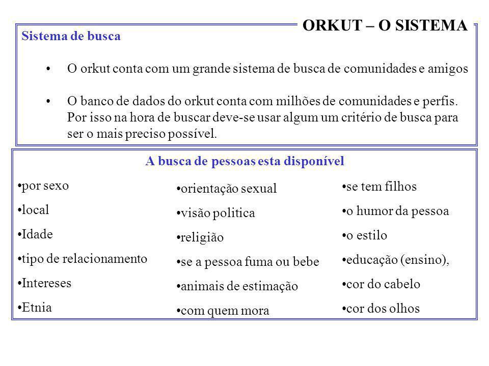 Sistema de busca •O orkut conta com um grande sistema de busca de comunidades e amigos •O banco de dados do orkut conta com milhões de comunidades e p