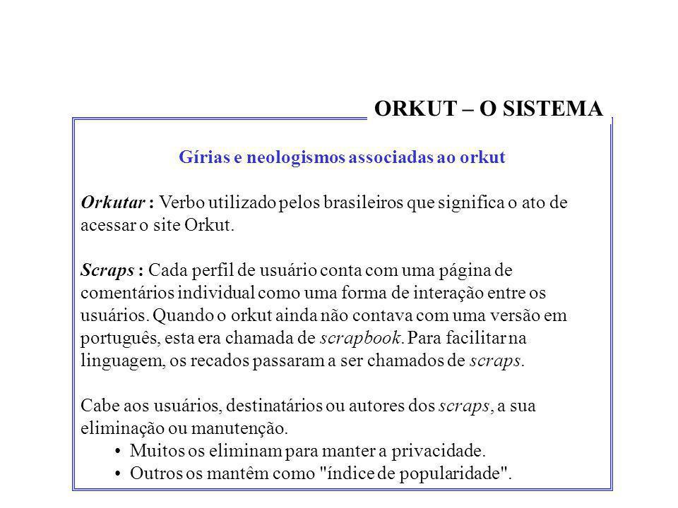 Gírias e neologismos associadas ao orkut Orkutar : Verbo utilizado pelos brasileiros que significa o ato de acessar o site Orkut. Scraps : Cada perfil