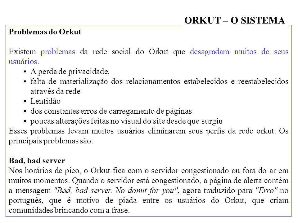 Problemas do Orkut Existem problemas da rede social do Orkut que desagradam muitos de seus usuários. •A perda de privacidade, •falta de materialização
