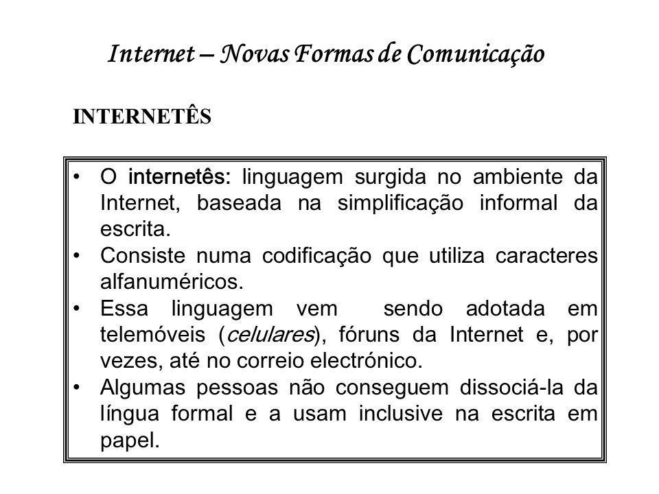 Internet – Novas Formas de Comunicação •O internetês: linguagem surgida no ambiente da Internet, baseada na simplificação informal da escrita. •Consis