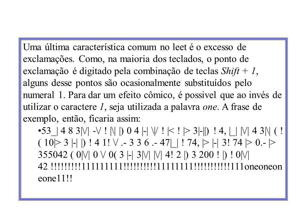 Uma última característica comum no leet é o excesso de exclamações. Como, na maioria dos teclados, o ponto de exclamação é digitado pela combinação de