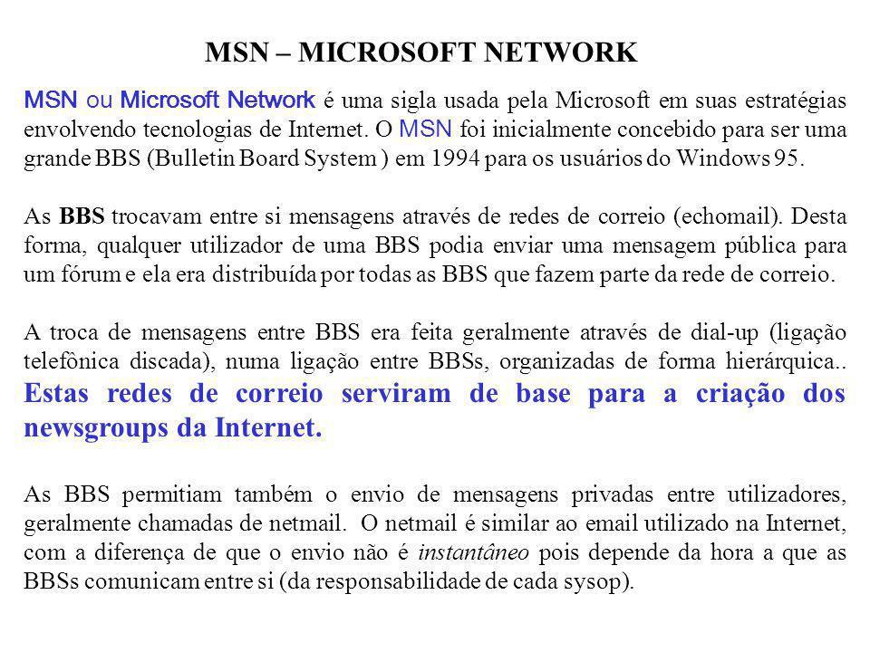 MSN – MICROSOFT NETWORK MSN ou Microsoft Network é uma sigla usada pela Microsoft em suas estratégias envolvendo tecnologias de Internet. O MSN foi in