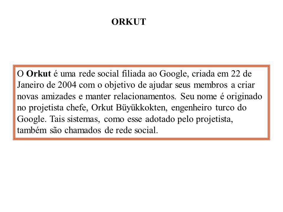ORKUT O Orkut é uma rede social filiada ao Google, criada em 22 de Janeiro de 2004 com o objetivo de ajudar seus membros a criar novas amizades e mant