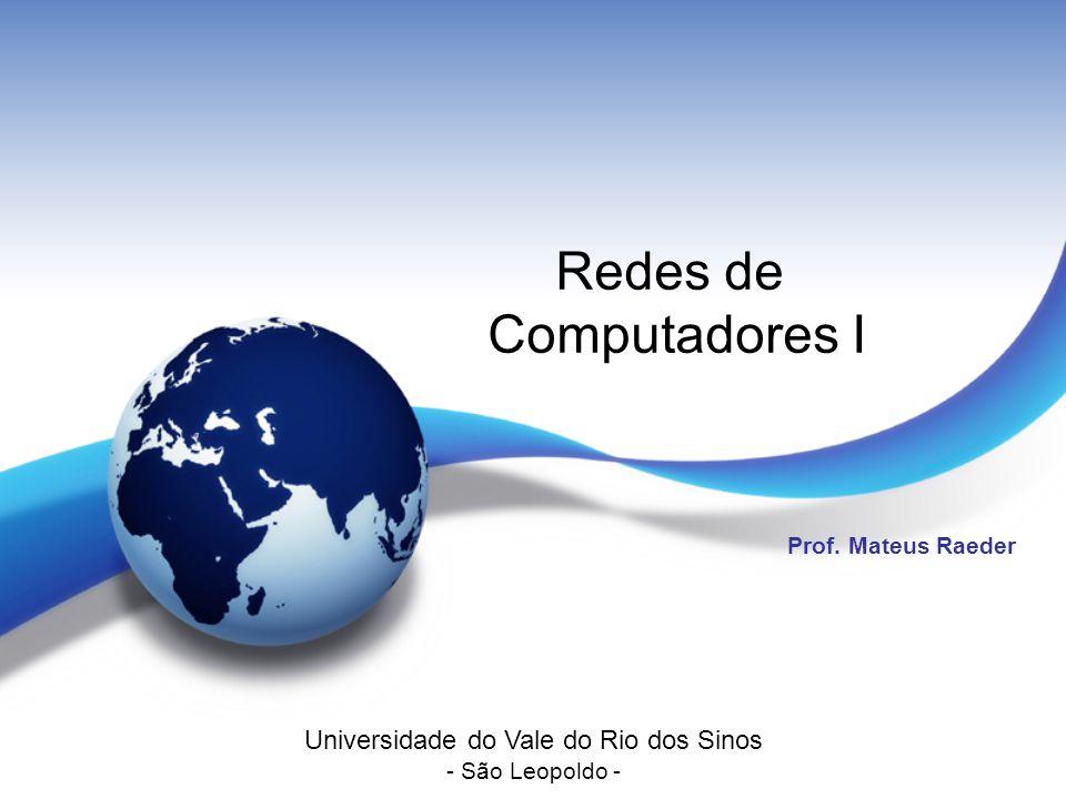 Redes de Computadores I Prof. Mateus Raeder Universidade do Vale do Rio dos Sinos - São Leopoldo -