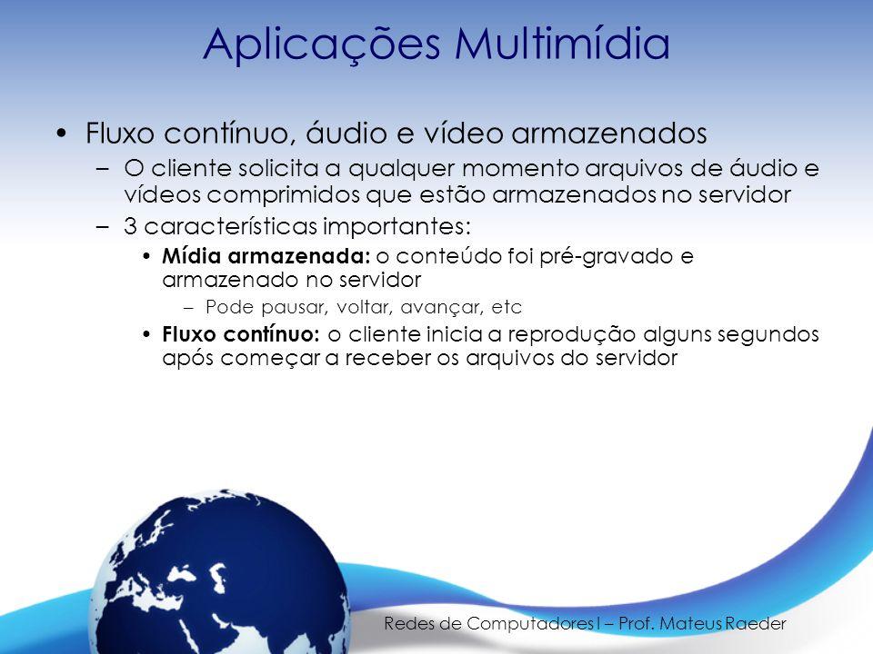 Redes de Computadores I – Prof. Mateus Raeder Aplicações Multimídia •Fluxo contínuo, áudio e vídeo armazenados –O cliente solicita a qualquer momento