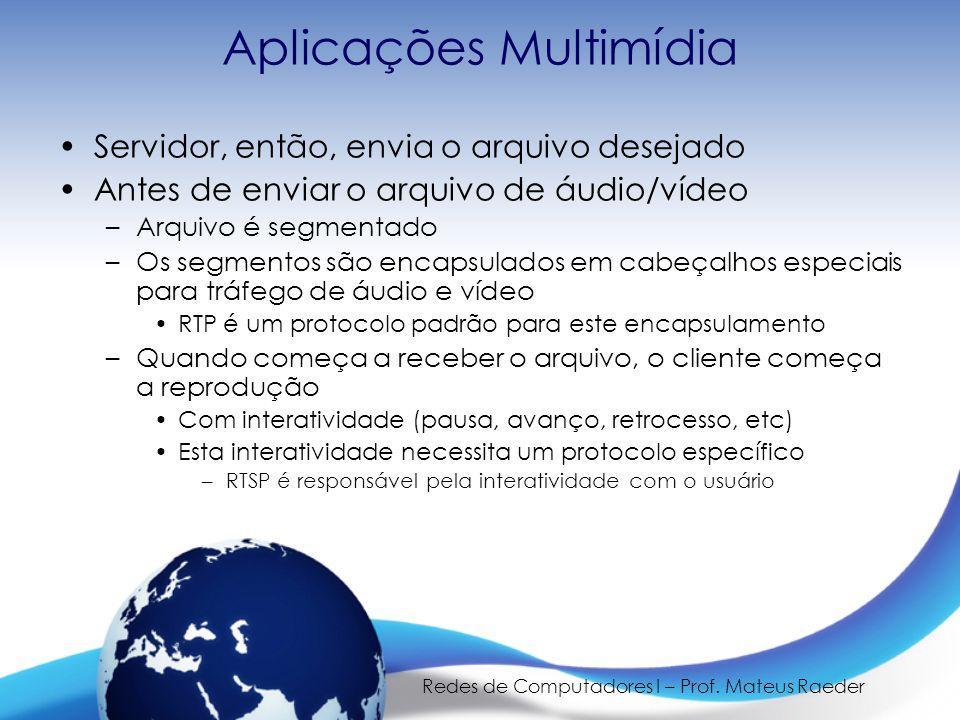 Redes de Computadores I – Prof. Mateus Raeder Aplicações Multimídia •Servidor, então, envia o arquivo desejado •Antes de enviar o arquivo de áudio/víd