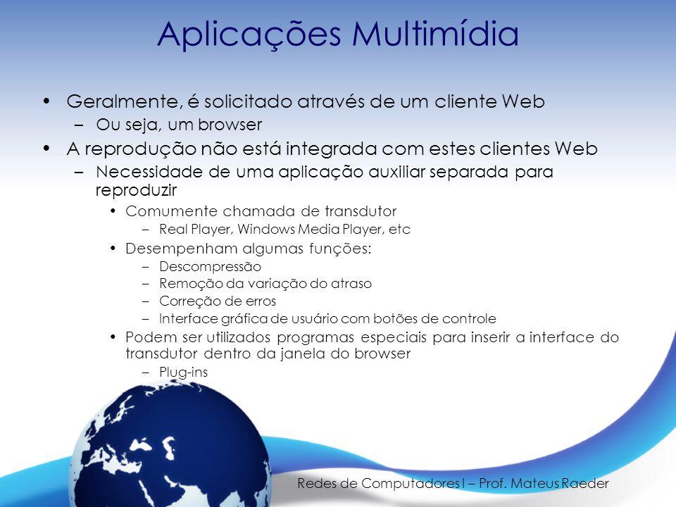 Redes de Computadores I – Prof. Mateus Raeder Aplicações Multimídia •Geralmente, é solicitado através de um cliente Web –Ou seja, um browser •A reprod