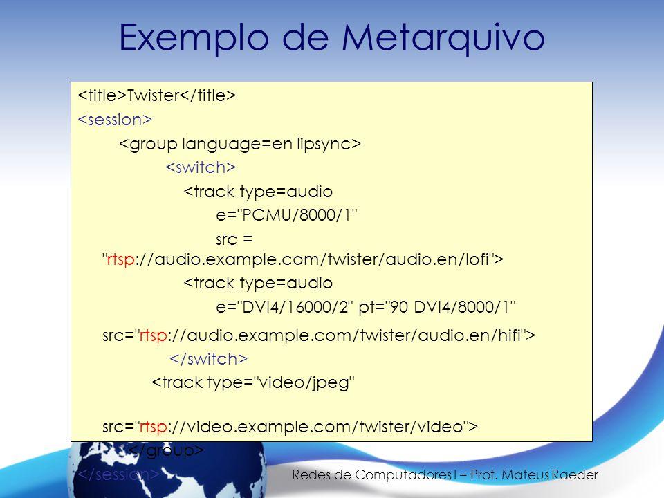 Redes de Computadores I – Prof. Mateus Raeder Exemplo de Metarquivo Twister <track type=audio e=