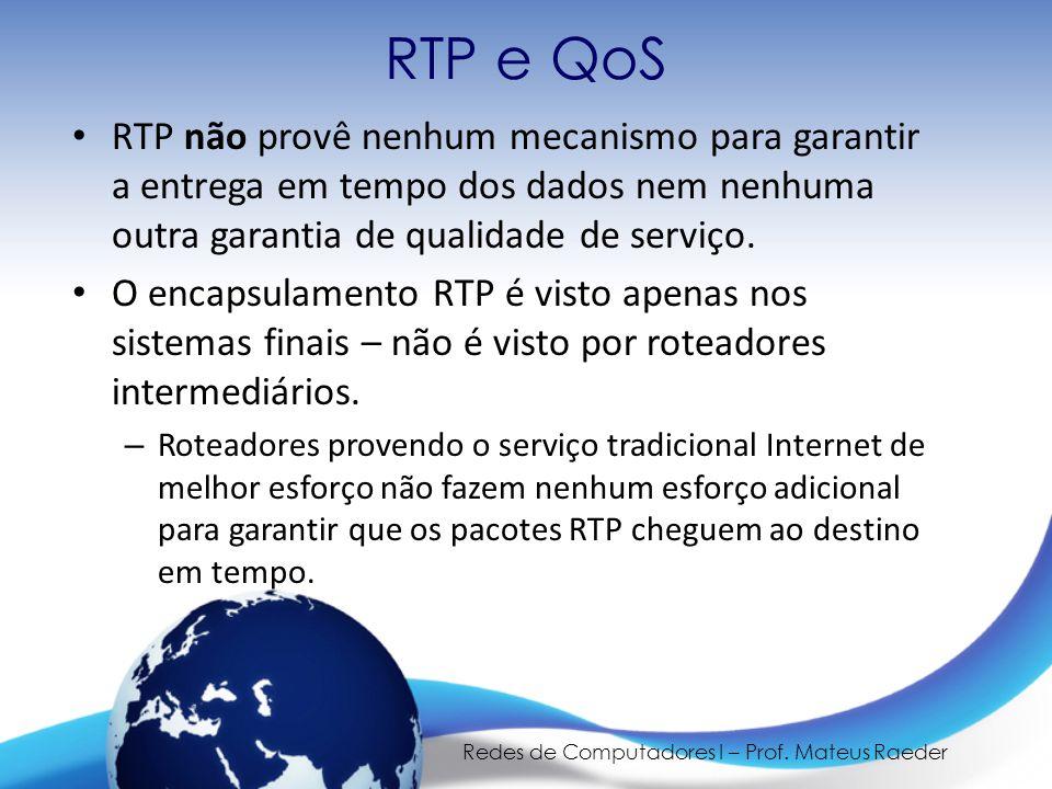 Redes de Computadores I – Prof. Mateus Raeder RTP e QoS • RTP não provê nenhum mecanismo para garantir a entrega em tempo dos dados nem nenhuma outra