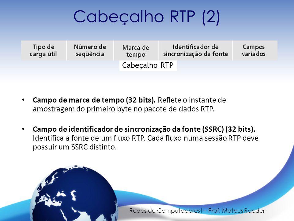 Redes de Computadores I – Prof. Mateus Raeder Cabeçalho RTP (2) • Campo de marca de tempo (32 bits). Reflete o instante de amostragem do primeiro byte