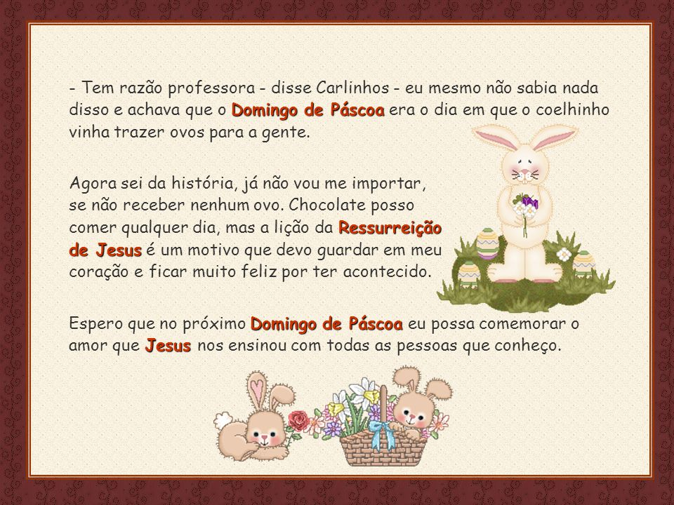 Feito por luannarj@uol.com.br Domingo de Páscoa - Tem razão professora - disse Carlinhos - eu mesmo não sabia nada disso e achava que o Domingo de Páscoa era o dia em que o coelhinho vinha trazer ovos para a gente.