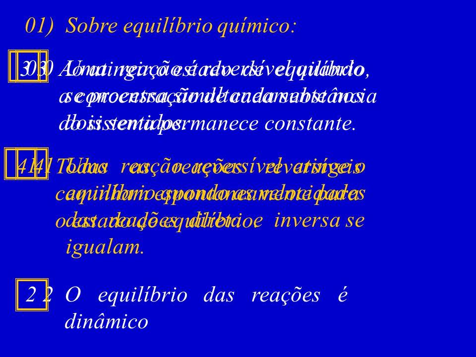 01) Sobre equilíbrio químico: 0 0 Uma reação é reversível quando se processa simultaneamente nos dois sentidos. 1 1 Uma reação reversível atinge o equ
