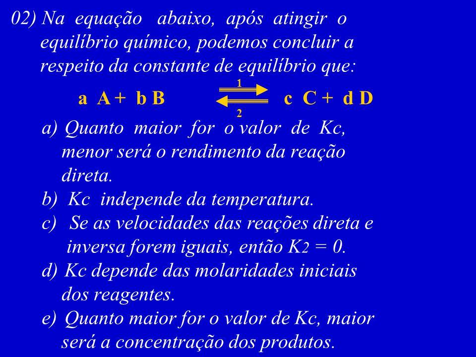 02) Na equação abaixo, após atingir o equilíbrio químico, podemos concluir a respeito da constante de equilíbrio que: a A + b Bc C + d D a) Quanto mai