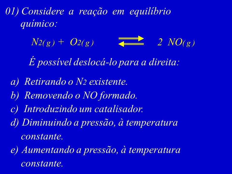 01) Considere a reação em equilíbrio químico: N 2( g ) + O 2( g ) 2 NO ( g ) É possível deslocá-lo para a direita: a) Retirando o N 2 existente. b) Re