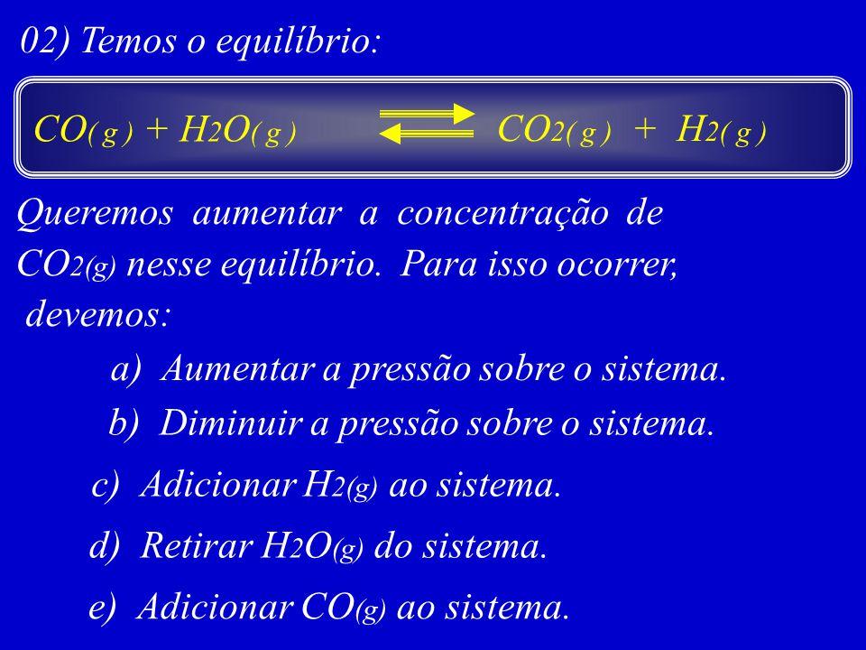 02) Temos o equilíbrio: Queremos aumentar a concentração de CO 2(g) nesse equilíbrio. Para isso ocorrer, devemos: a) Aumentar a pressão sobre o sistem