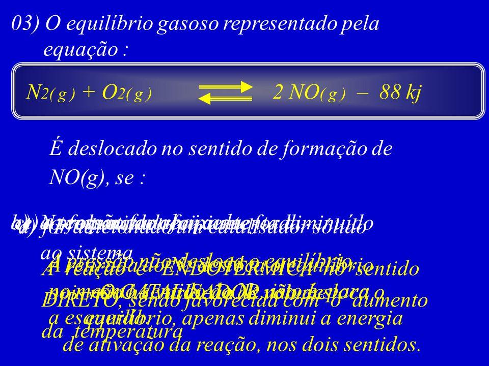 03) O equilíbrio gasoso representado pela equação : N 2( g ) + O 2( g ) 2 NO ( g ) – 88 kj É deslocado no sentido de formação de NO(g), se : a) a pres