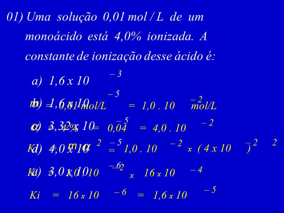 01) Uma solução 0,01 mol / L de um monoácido está 4,0% ionizada. A constante de ionização desse ácido é: m =0,01 mol/L  =4 %=0,04=4,0. 10 =1,0. 10 mo