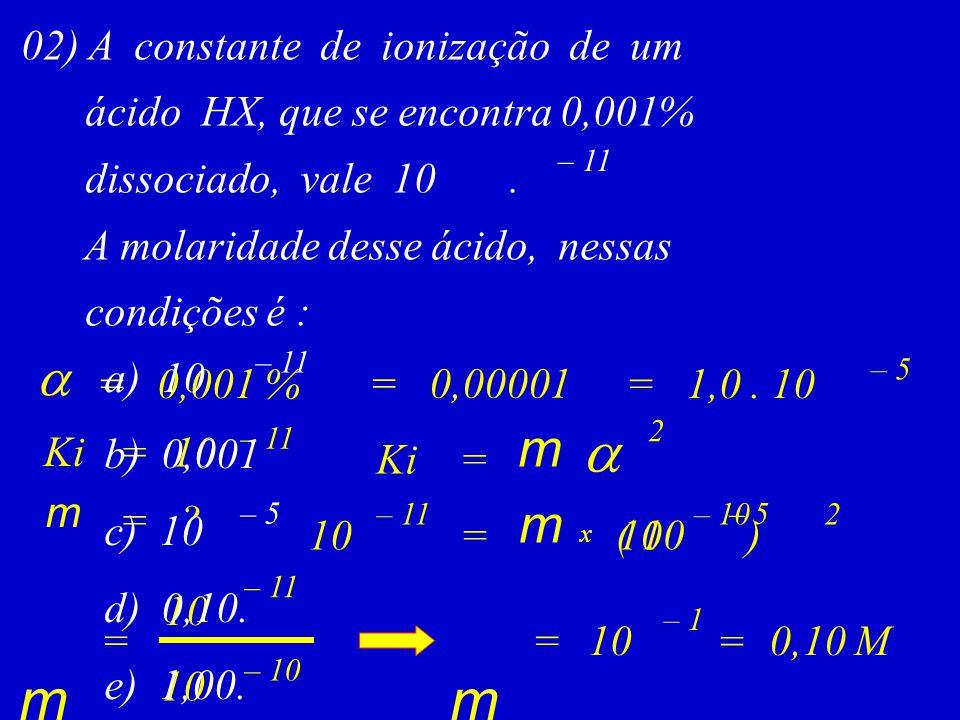 02) A constante de ionização de um ácido HX, que se encontra 0,001% dissociado, vale 10. A molaridade desse ácido, nessas condições é : – 11 Ki m  =