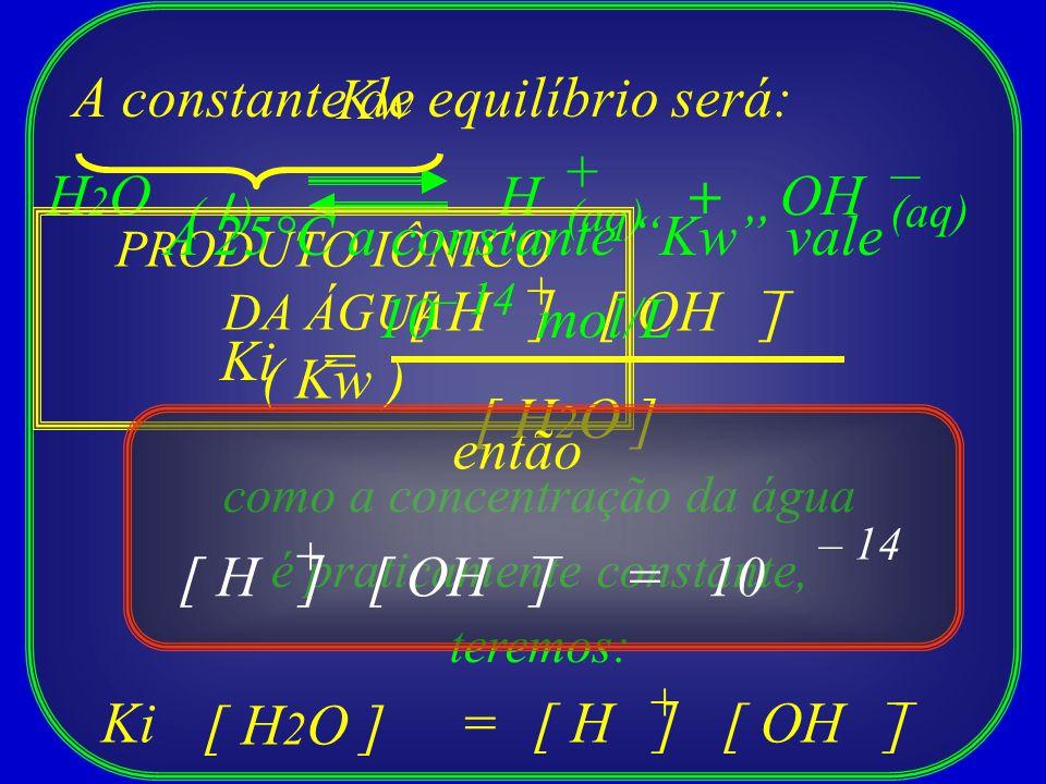 H H2OH2O ( l ) + (aq) + OH – A constante de equilíbrio será: =Ki [ H ][ OH ] [ H 2 O ] + – como a concentração da água é praticamente constante, terem