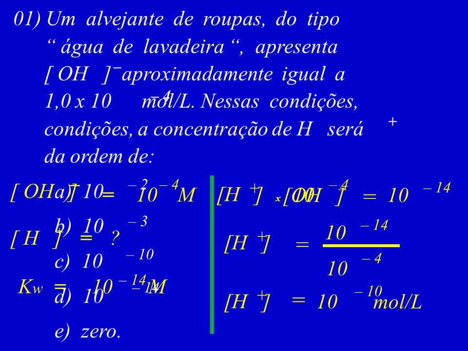 """= – 14 [H ] [OH ] + – 10 01) Um alvejante de roupas, do tipo """" água de lavadeira """", apresenta [ OH ] aproximadamente igual a 1,0 x 10 mol/L. Nessas co"""