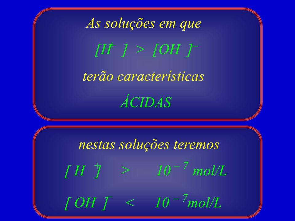 As soluções em que [H ] > [OH ] terão características ÁCIDAS +– 10 mol/L < [ H ] [ OH ] + – > – 7 10 mol/L – 7 nestas soluções teremos