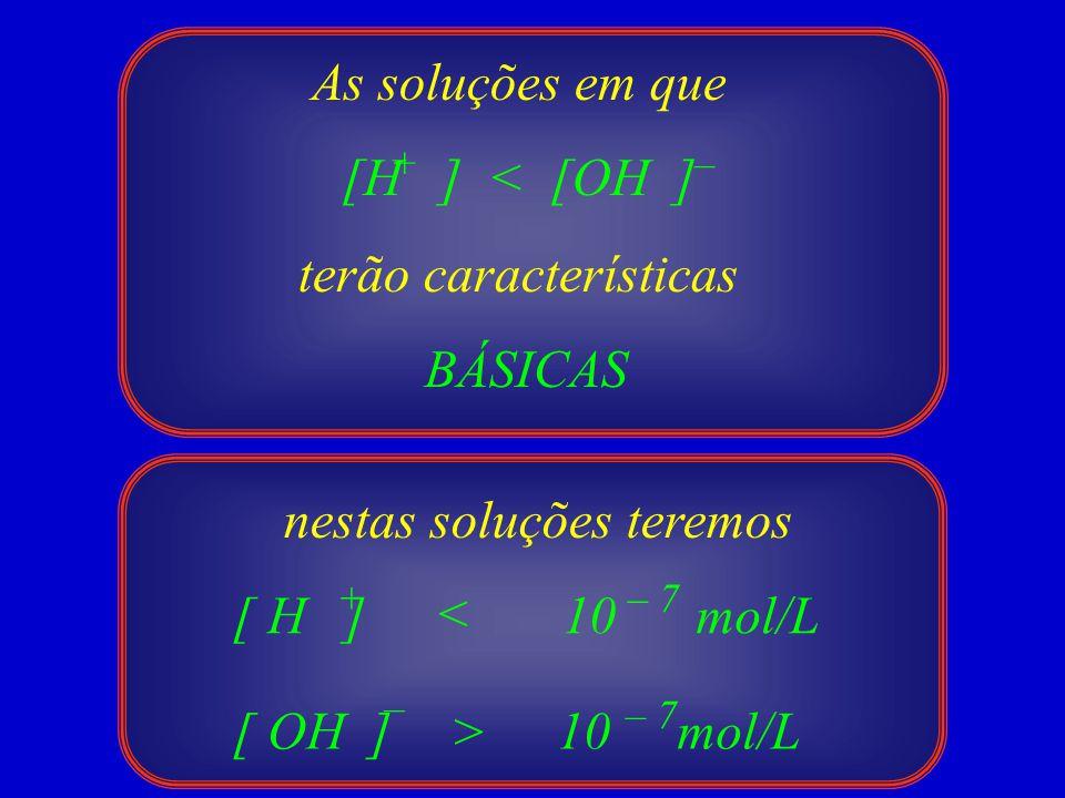 As soluções em que [H ] < [OH ] terão características BÁSICAS +– 10 mol/L > [ H ] [ OH ] + – < – 7 10 mol/L – 7 nestas soluções teremos