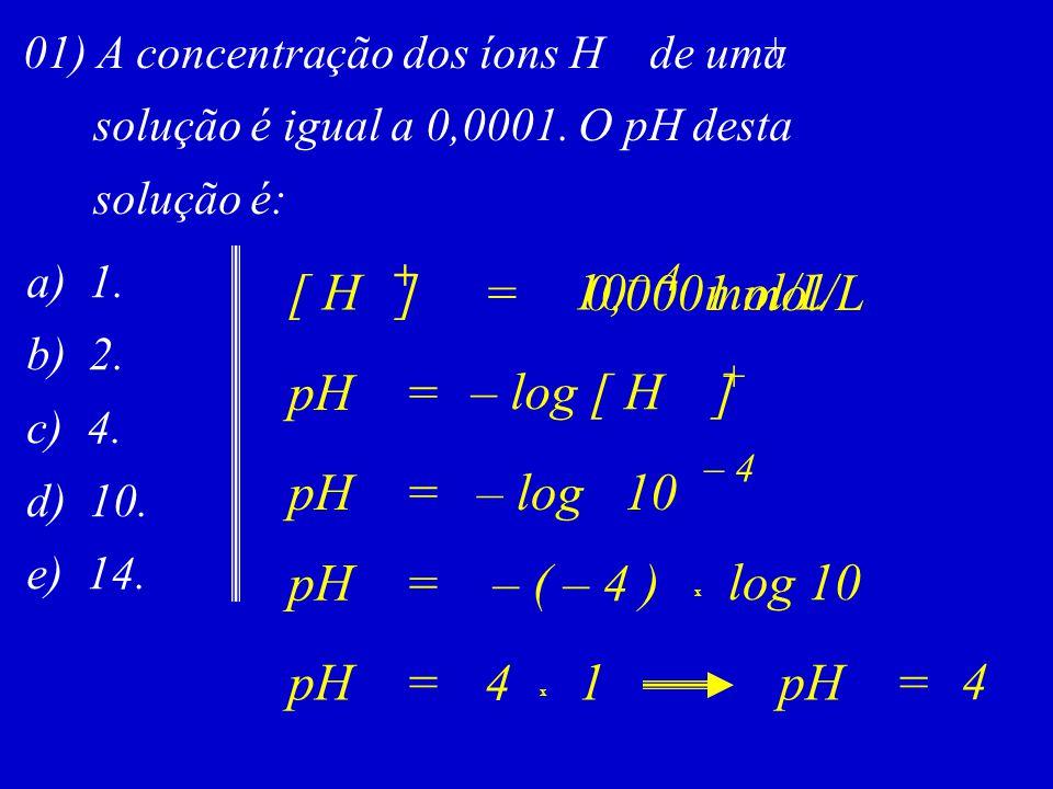 01) A concentração dos íons H de uma solução é igual a 0,0001. O pH desta solução é: a) 1. b) 2. c) 4. d) 10. e) 14. pH= – log [ H ] + + [ H ] + =0,00