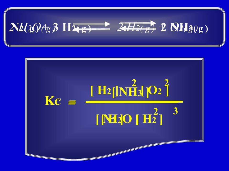 N 2( g ) + 3 H 2( g ) 2 NH 3( g ) = [ N 2 ][ H 2 ] 3 [ NH 3 ] 2 KCKC 2 H 2( g ) + O 2( g ) 2 H 2 O ( g ) = [ O 2 ][ H 2 ] 2 [ H 2 O ] 2 KCKC