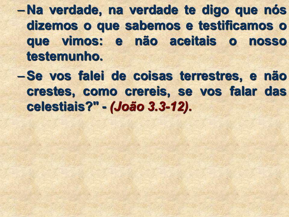 –Na verdade, na verdade te digo que nós dizemos o que sabemos e testificamos o que vimos: e não aceitais o nosso testemunho.