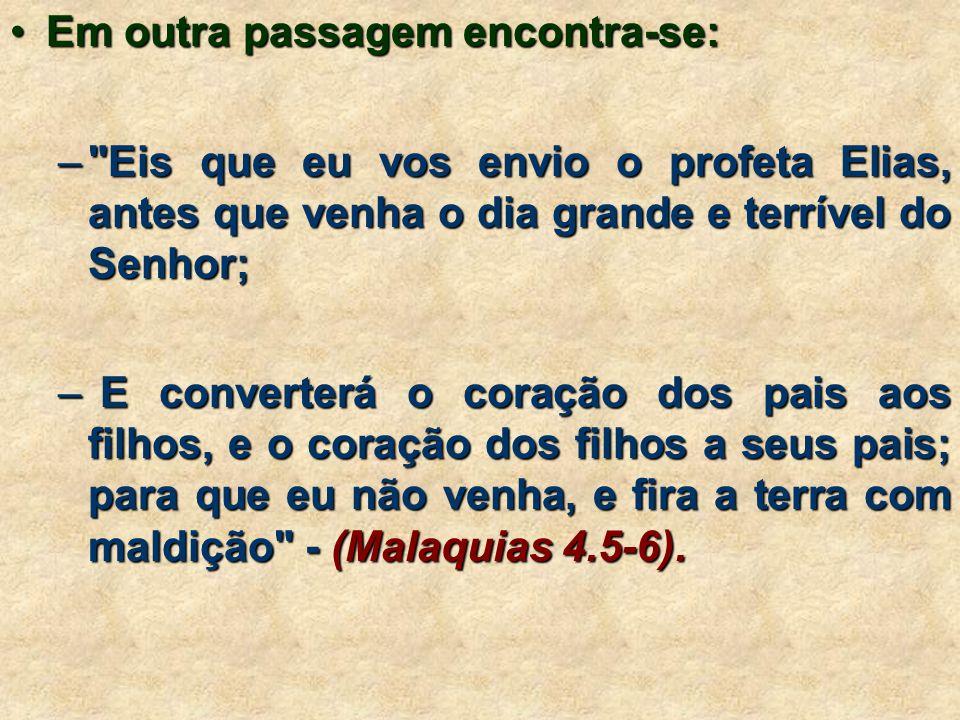 •Em outra passagem encontra-se: – Eis que eu vos envio o profeta Elias, antes que venha o dia grande e terrível do Senhor; – E converterá o coração dos pais aos filhos, e o coração dos filhos a seus pais; para que eu não venha, e fira a terra com maldição - (Malaquias 4.5-6).