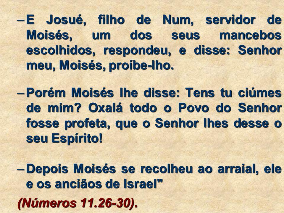 –E Josué, filho de Num, servidor de Moisés, um dos seus mancebos escolhidos, respondeu, e disse: Senhor meu, Moisés, proíbe-lho.