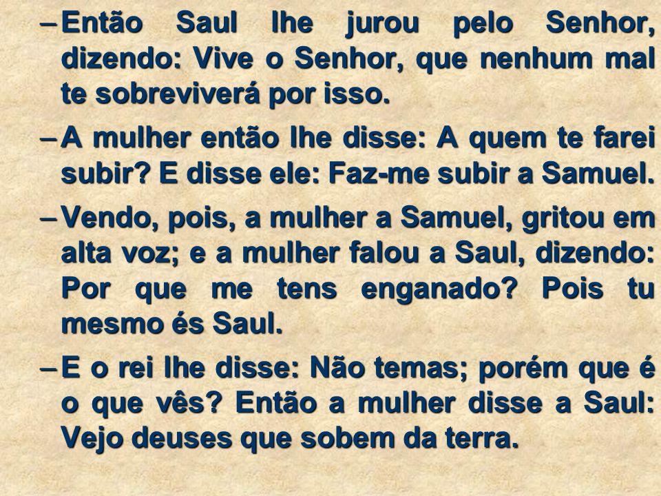 –Então Saul lhe jurou pelo Senhor, dizendo: Vive o Senhor, que nenhum mal te sobreviverá por isso.