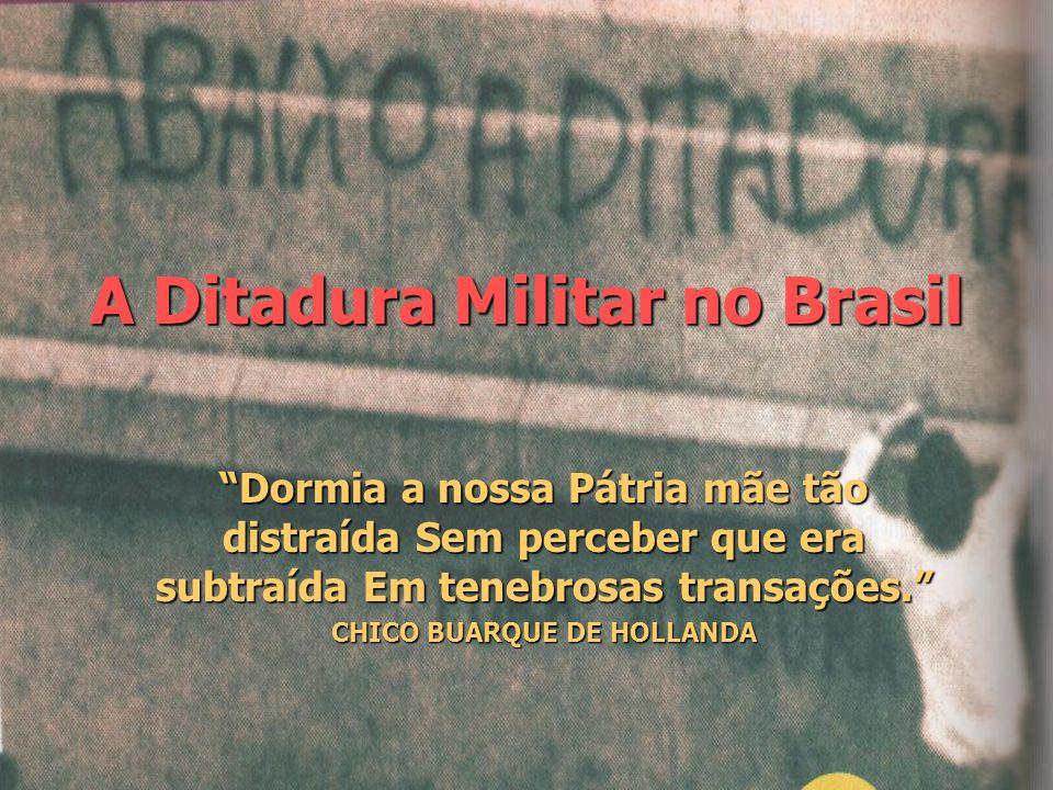 """A Ditadura Militar no Brasil """"Dormia a nossa Pátria mãe tão distraída Sem perceber que era subtraída Em tenebrosas transações."""" CHICO BUARQUE DE HOLLA"""