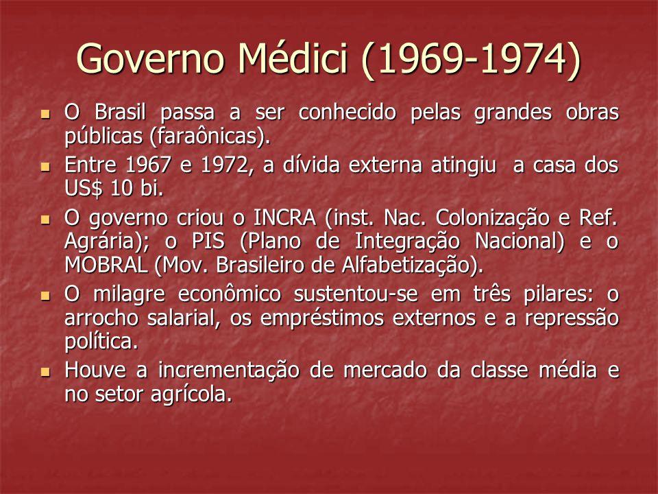 Governo Médici (1969-1974)  O Brasil passa a ser conhecido pelas grandes obras públicas (faraônicas).  Entre 1967 e 1972, a dívida externa atingiu a