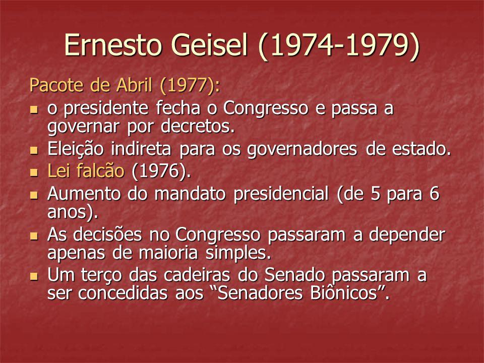 Ernesto Geisel (1974-1979) Pacote de Abril (1977):  o presidente fecha o Congresso e passa a governar por decretos.  Eleição indireta para os govern