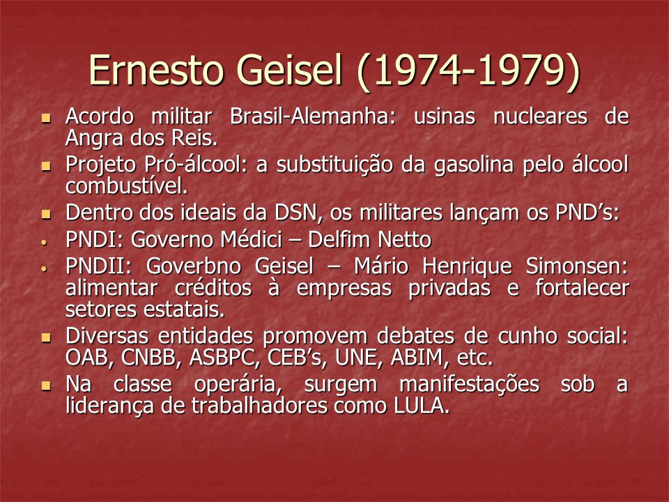 Ernesto Geisel (1974-1979)  Acordo militar Brasil-Alemanha: usinas nucleares de Angra dos Reis.  Projeto Pró-álcool: a substituição da gasolina pelo