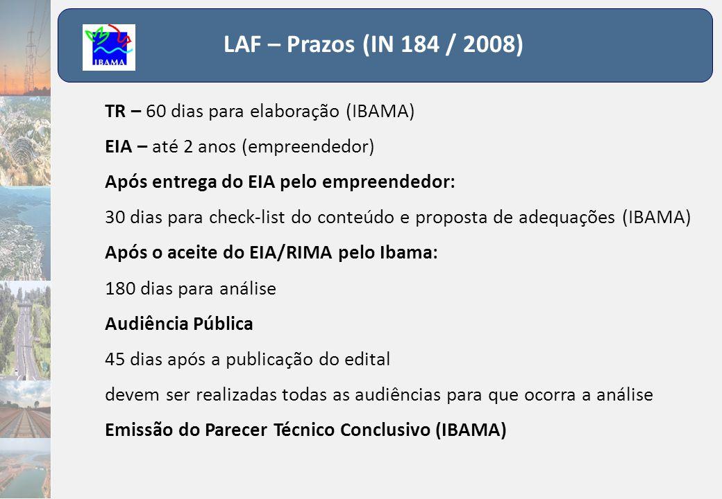 LAF – Prazos (IN 184 / 2008) TR – 60 dias para elaboração (IBAMA) EIA – até 2 anos (empreendedor) Após entrega do EIA pelo empreendedor: 30 dias para