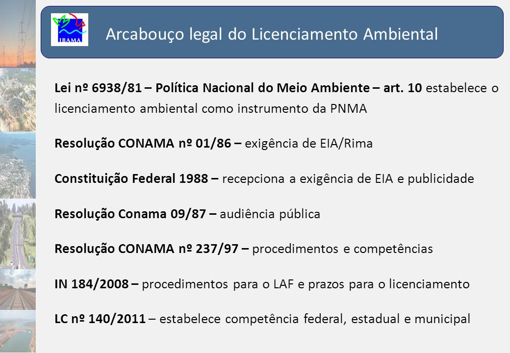Arcabouço legal do Licenciamento Ambiental Lei nº 6938/81 – Política Nacional do Meio Ambiente – art. 10 estabelece o licenciamento ambiental como ins