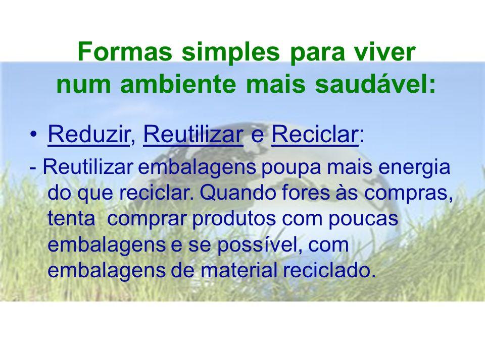 Formas simples para viver num ambiente mais saudável: •Reduzir, Reutilizar e Reciclar: - Reutilizar embalagens poupa mais energia do que reciclar.