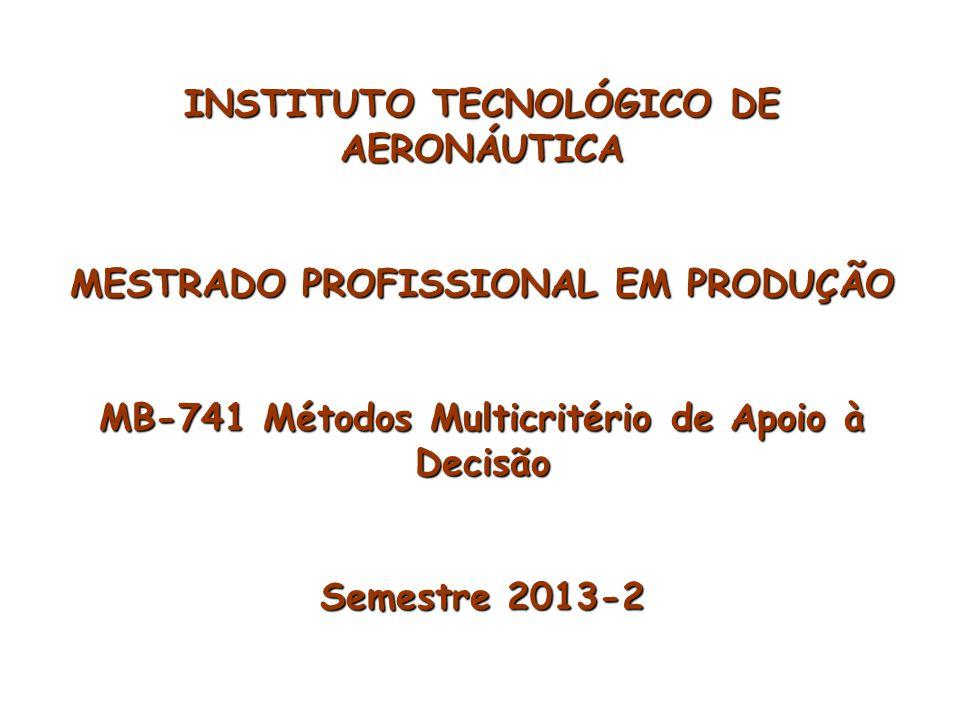 INSTITUTO TECNOLÓGICO DE AERONÁUTICA MESTRADO PROFISSIONAL EM PRODUÇÃO MB-741 Métodos Multicritério de Apoio à Decisão Semestre 2013-2