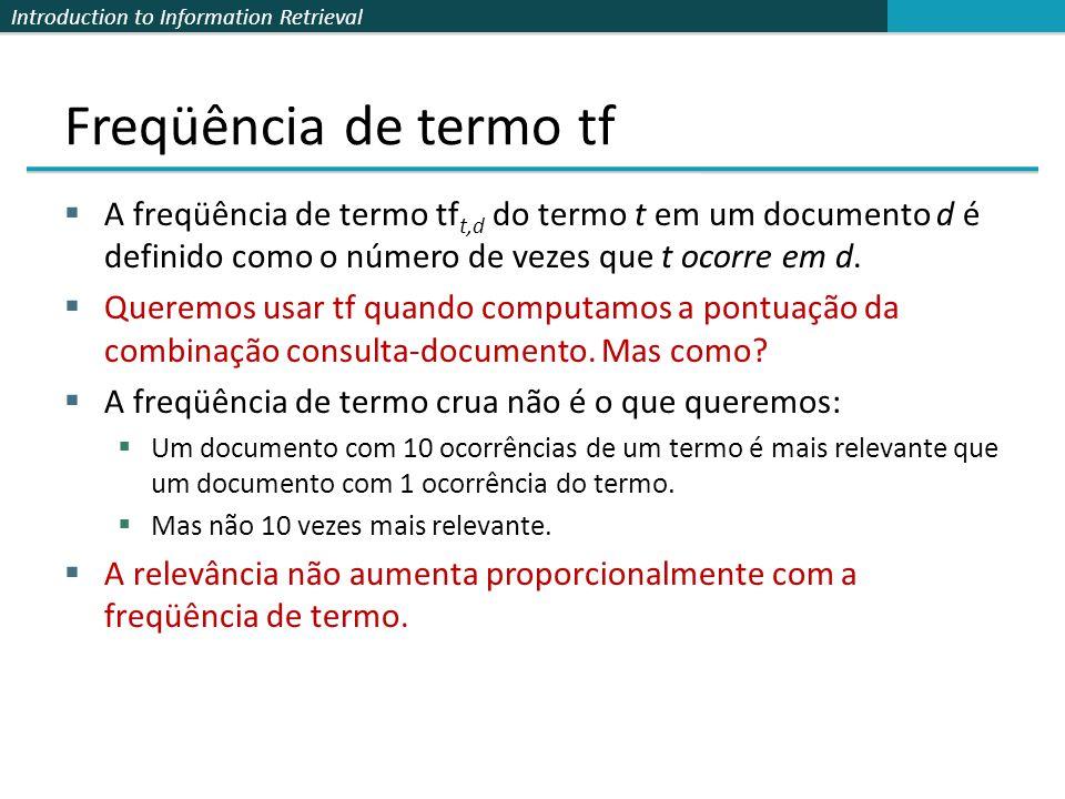 Introduction to Information Retrieval Freqüência de termo tf  A freqüência de termo tf t,d do termo t em um documento d é definido como o número de v