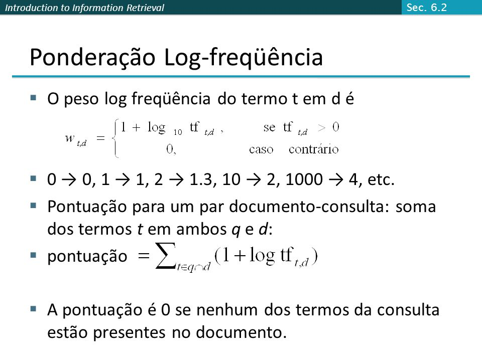 Introduction to Information Retrieval Ponderação Log-freqüência  O peso log freqüência do termo t em d é  0 → 0, 1 → 1, 2 → 1.3, 10 → 2, 1000 → 4, etc.